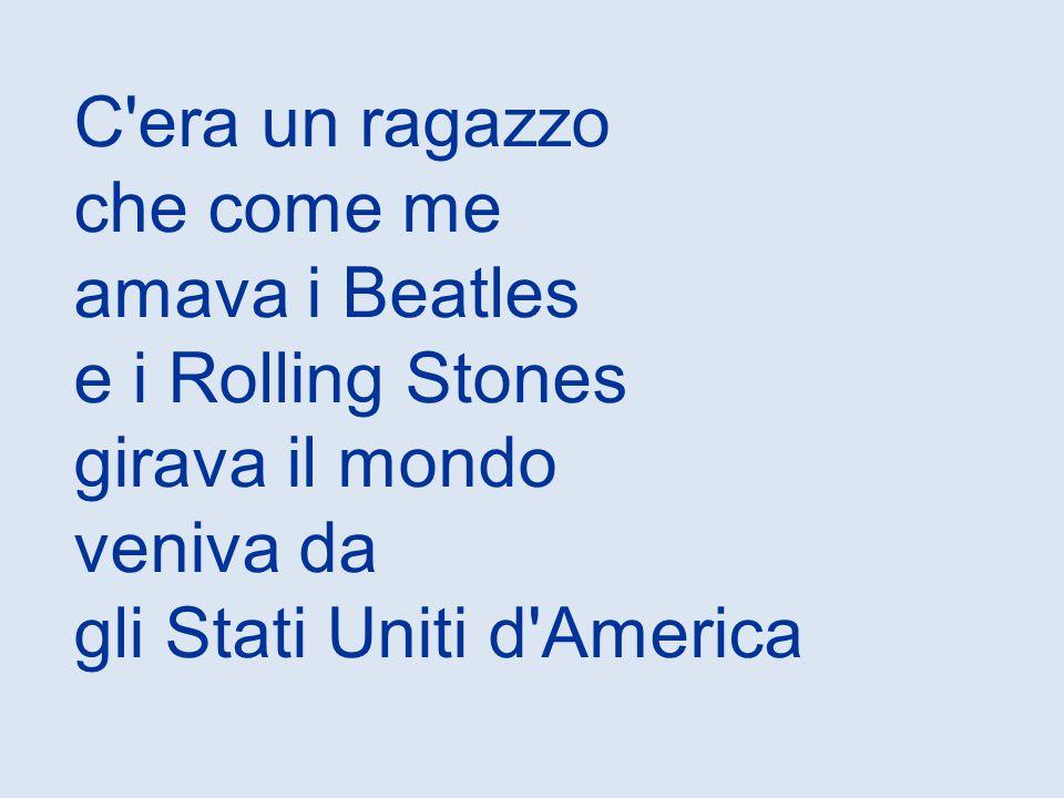 C era un ragazzo che come me amava i Beatles e i Rolling Stones girava il mondo veniva da gli Stati Uniti d America