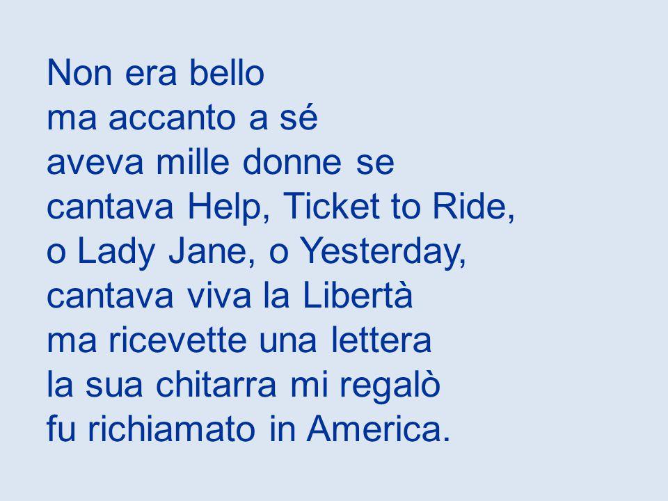 Non era bello ma accanto a sé aveva mille donne se cantava Help, Ticket to Ride, o Lady Jane, o Yesterday, cantava viva la Libertà ma ricevette una lettera la sua chitarra mi regalò fu richiamato in America.