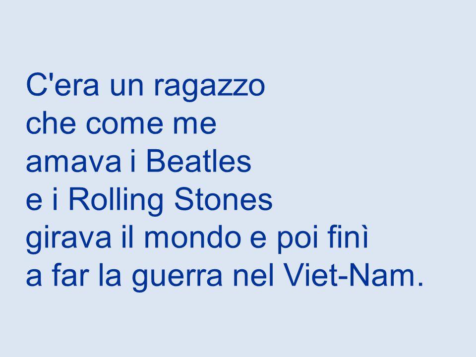 C era un ragazzo che come me amava i Beatles e i Rolling Stones girava il mondo e poi finì a far la guerra nel Viet-Nam.