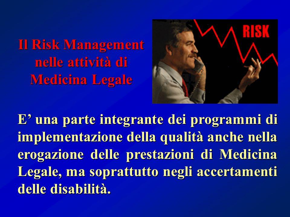 Il Risk Management nelle attività di Medicina Legale E' una parte integrante dei programmi di implementazione della qualità anche nella erogazione delle prestazioni di Medicina Legale, ma soprattutto negli accertamenti delle disabilità.