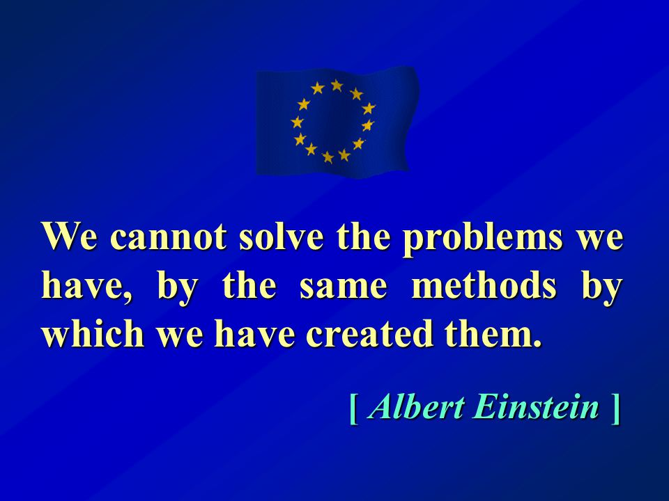 [ Albert Einstein ] We cannot solve the problems we have, by the same methods by which we have created them.