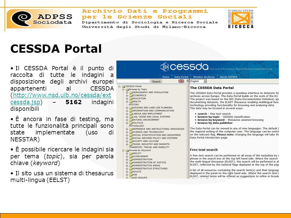 CESSDA Portal Il CESSDA Portal è il punto di raccolta di tutte le indagini a disposizione degli archivi europei appartenenti al CESSDA (http://www.nsd.uib.no/cessda/ext cessda.jsp) – 5162 indagini disponibilihttp://www.nsd.uib.no/cessda/ext cessda.jsp È ancora in fase di testing, ma tutte le funzionalità principali sono state implementate (uso di NESSTAR) È possibile ricercare le indagini sia per tema (topic), sia per parola chiave (keyword) Il sito usa un sistema di thesaurus multi-lingua (EELST)