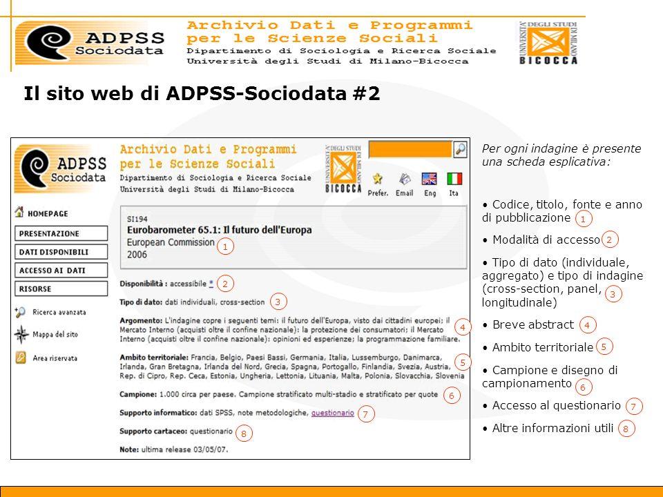 Il sito web di ADPSS-Sociodata #2 Per ogni indagine è presente una scheda esplicativa: Codice, titolo, fonte e anno di pubblicazione Modalità di accesso Tipo di dato (individuale, aggregato) e tipo di indagine (cross-section, panel, longitudinale) Breve abstract Ambito territoriale Campione e disegno di campionamento Accesso al questionario Altre informazioni utili 1 2 1 2 3 4 5 8 6 3 4 5 6 7 8 7