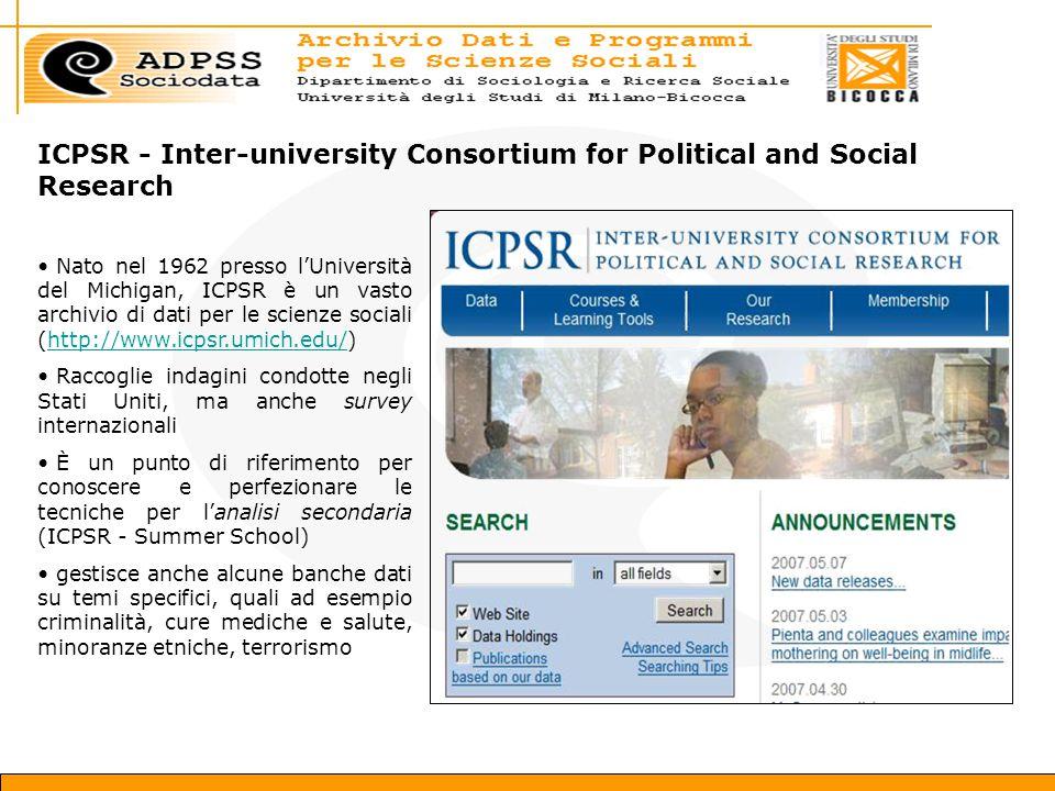 ICPSR - Inter-university Consortium for Political and Social Research Nato nel 1962 presso l'Università del Michigan, ICPSR è un vasto archivio di dati per le scienze sociali (http://www.icpsr.umich.edu/)http://www.icpsr.umich.edu/ Raccoglie indagini condotte negli Stati Uniti, ma anche survey internazionali È un punto di riferimento per conoscere e perfezionare le tecniche per l'analisi secondaria (ICPSR - Summer School) gestisce anche alcune banche dati su temi specifici, quali ad esempio criminalità, cure mediche e salute, minoranze etniche, terrorismo