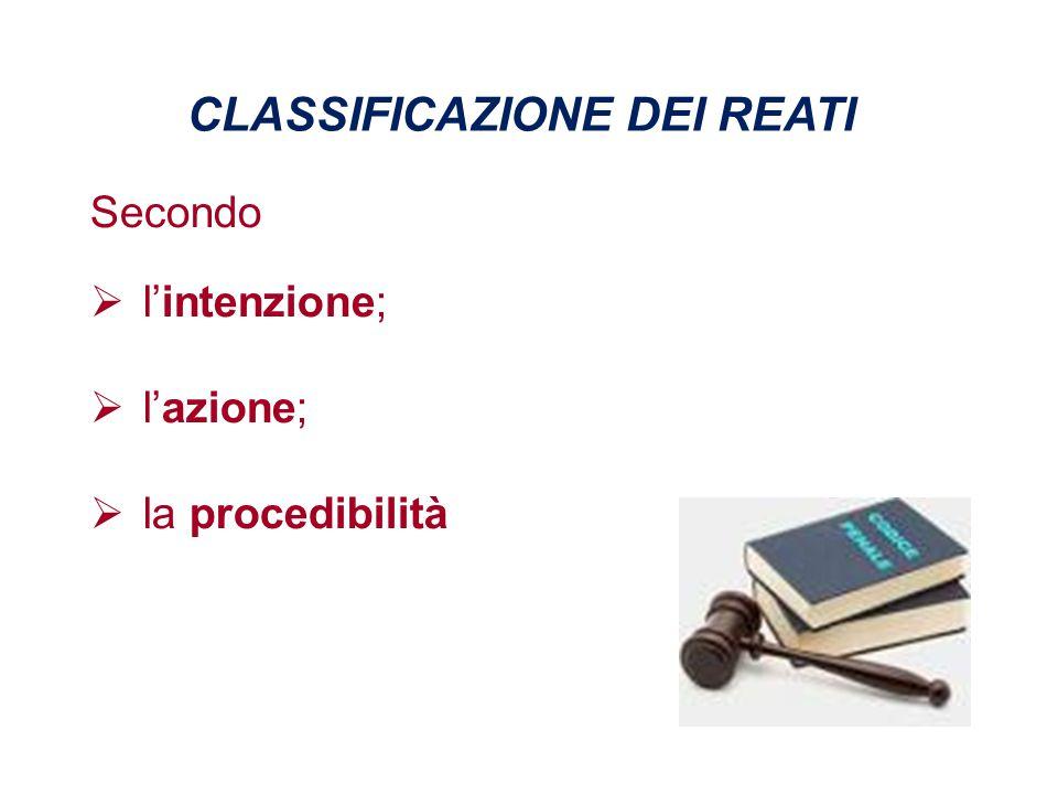 CLASSIFICAZIONE DEI REATI Secondo  l'intenzione;  l'azione;  la procedibilità