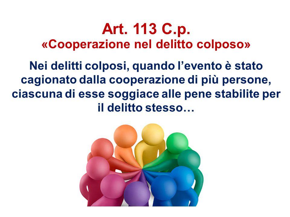 Art. 113 C.p. «Cooperazione nel delitto colposo» Nei delitti colposi, quando l'evento è stato cagionato dalla cooperazione di più persone, ciascuna di