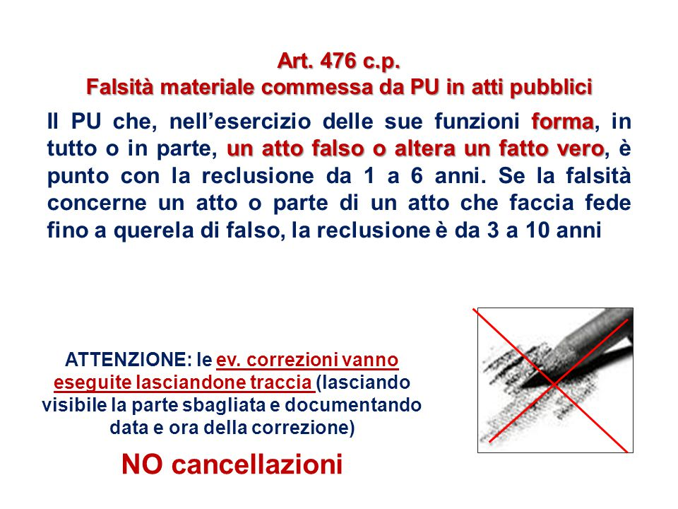 Art. 476 c.p. Falsità materiale commessa da PU in atti pubblici forma un atto falso o altera un fatto vero Il PU che, nell'esercizio delle sue funzion