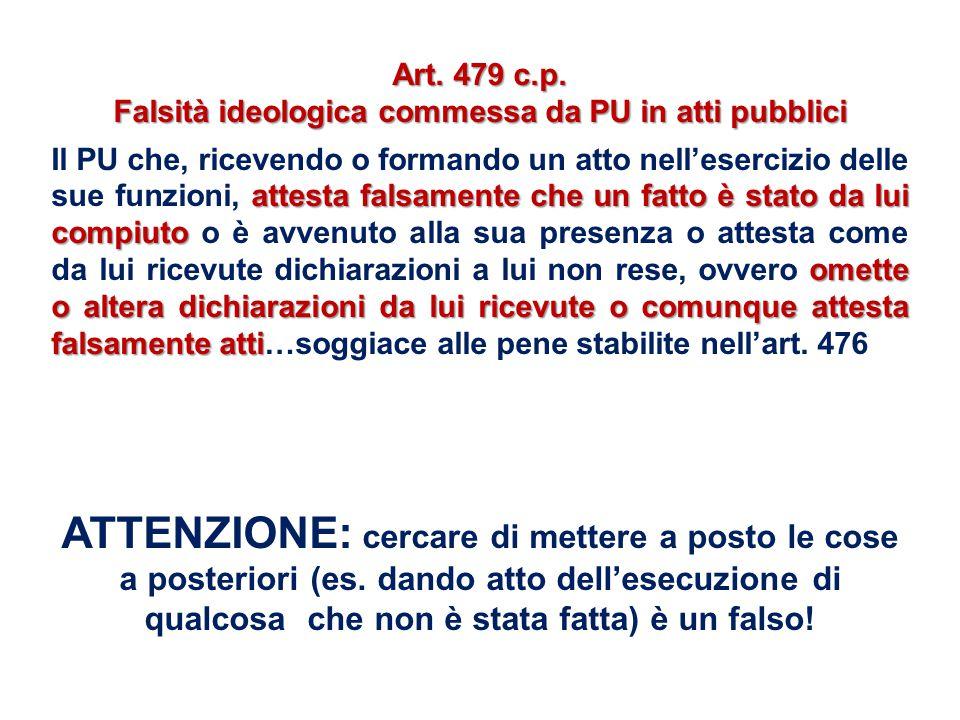 Art. 479 c.p. Falsità ideologica commessa da PU in atti pubblici attesta falsamente che un fatto è stato da lui compiuto omette o altera dichiarazioni
