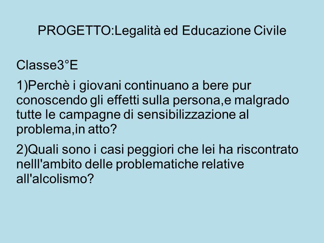 PROGETTO:Legalità ed Educazione Civile Classe3°E 1)Perchè i giovani continuano a bere pur conoscendo gli effetti sulla persona,e malgrado tutte le campagne di sensibilizzazione al problema,in atto.