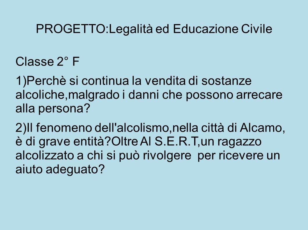PROGETTO:Legalità ed Educazione Civile Classe 2° F 1)Perchè si continua la vendita di sostanze alcoliche,malgrado i danni che possono arrecare alla persona.