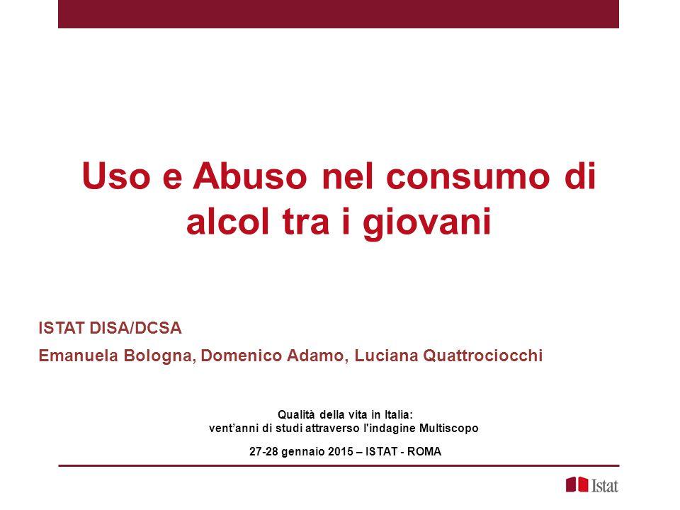 Uso e Abuso nel consumo di alcol tra i giovani Qualità della vita in Italia: vent'anni di studi attraverso l'indagine Multiscopo 27-28 gennaio 2015 –