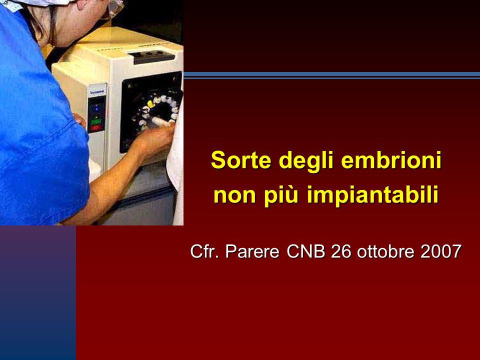 Sorte degli embrioni non più impiantabili Cfr. Parere CNB 26 ottobre 2007