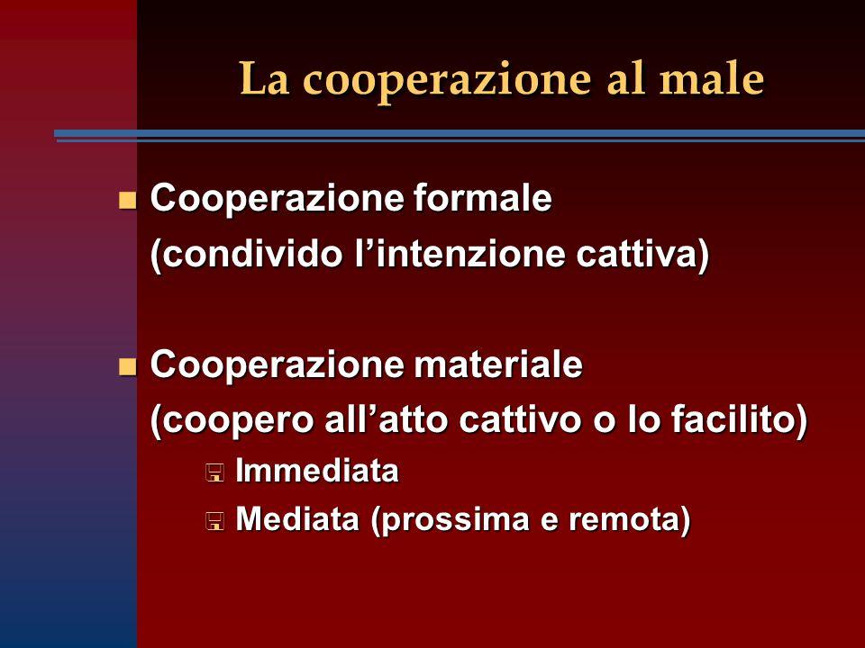 La cooperazione al male n Cooperazione formale (condivido l'intenzione cattiva) n Cooperazione materiale (coopero all'atto cattivo o lo facilito) (coopero all'atto cattivo o lo facilito) < Immediata < Mediata (prossima e remota)