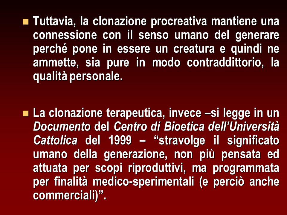 n Tuttavia, la clonazione procreativa mantiene una connessione con il senso umano del generare perché pone in essere un creatura e quindi ne ammette, sia pure in modo contraddittorio, la qualità personale.