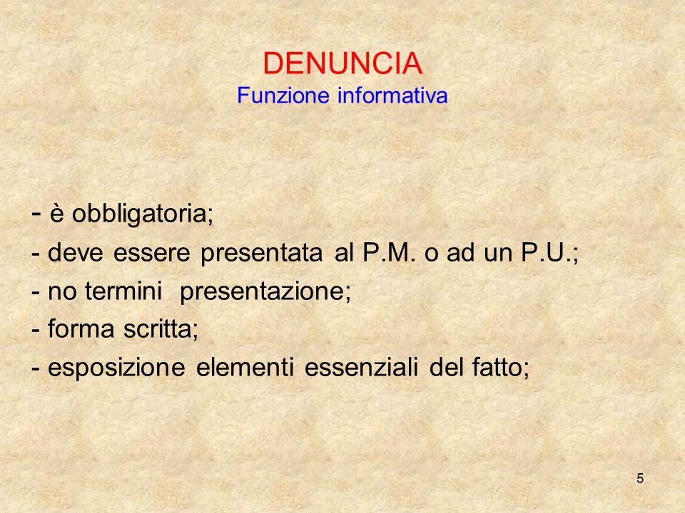 5 DENUNCIA Funzione informativa - è obbligatoria; - deve essere presentata al P.M. o ad un P.U.; - no termini presentazione; - forma scritta; - esposi