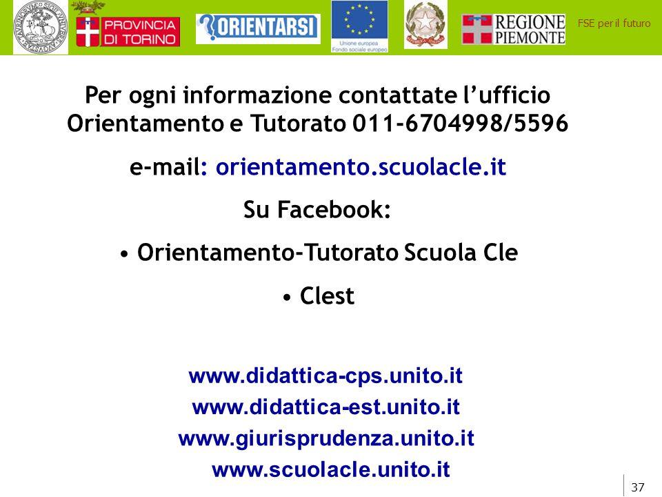 37 FSE per il futuro Per ogni informazione contattate l'ufficio Orientamento e Tutorato 011-6704998/5596 e-mail: orientamento.scuolacle.it Su Facebook