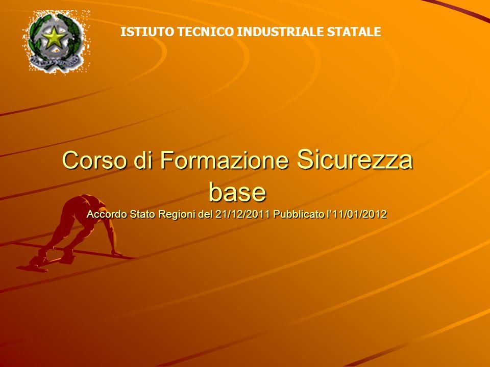 Corso di Formazione Sicurezza base Accordo Stato Regioni del 21/12/2011 Pubblicato l'11/01/2012 ISTIUTO TECNICO INDUSTRIALE STATALE