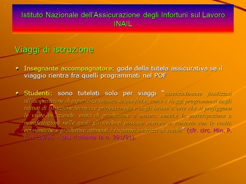 Istituto Nazionale dell'Assicurazione degli Infortuni sul Lavoro INAIL Viaggi di istruzione Insegnante accompagnatore: gode della tutela assicurativa