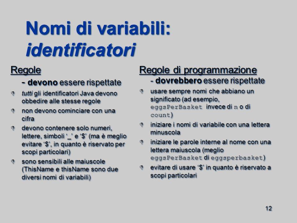 12 Nomi di variabili: identificatori Regole - devono essere rispettate  tutti gli identificatori Java devono obbedire alle stesse regole  non devono cominciare con una cifra  devono contenere solo numeri, lettere, simboli '_' e '$' (ma è meglio evitare '$', in quanto è riservato per scopi particolari)  sono sensibili alle maiuscole (ThisName e thisName sono due diversi nomi di variabili) Regole - devono essere rispettate  tutti gli identificatori Java devono obbedire alle stesse regole  non devono cominciare con una cifra  devono contenere solo numeri, lettere, simboli '_' e '$' (ma è meglio evitare '$', in quanto è riservato per scopi particolari)  sono sensibili alle maiuscole (ThisName e thisName sono due diversi nomi di variabili) Regole di programmazione - dovrebbero essere rispettate  usare sempre nomi che abbiano un significato (ad esempio, eggsPerBasket invece di n o di count )  iniziare i nomi di variabile con una lettera minuscola  iniziare le parole interne al nome con una lettera maiuscola (meglio eggsPerBasket di eggsperbasket )  evitare di usare '$' in quanto è riservato a scopi particolari Regole di programmazione - dovrebbero essere rispettate  usare sempre nomi che abbiano un significato (ad esempio, eggsPerBasket invece di n o di count )  iniziare i nomi di variabile con una lettera minuscola  iniziare le parole interne al nome con una lettera maiuscola (meglio eggsPerBasket di eggsperbasket )  evitare di usare '$' in quanto è riservato a scopi particolari
