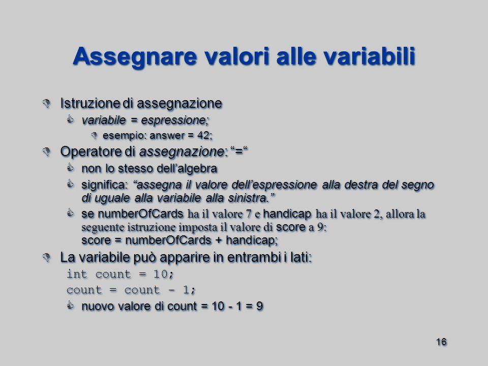 16 Assegnare valori alle variabili  Istruzione di assegnazione  variabile = espressione;  esempio: answer = 42;  Operatore di assegnazione: =  non lo stesso dell'algebra  significa: assegna il valore dell'espressione alla destra del segno di uguale alla variabile alla sinistra.  se numberOfCards ha il valore 7 e handicap ha il valore 2, allora la seguente istruzione imposta il valore di score a 9: score = numberOfCards + handicap;  La variabile può apparire in entrambi i lati: int count = 10; count = count - 1;  nuovo valore di count = 10 - 1 = 9  Istruzione di assegnazione  variabile = espressione;  esempio: answer = 42;  Operatore di assegnazione: =  non lo stesso dell'algebra  significa: assegna il valore dell'espressione alla destra del segno di uguale alla variabile alla sinistra.  se numberOfCards ha il valore 7 e handicap ha il valore 2, allora la seguente istruzione imposta il valore di score a 9: score = numberOfCards + handicap;  La variabile può apparire in entrambi i lati: int count = 10; count = count - 1;  nuovo valore di count = 10 - 1 = 9