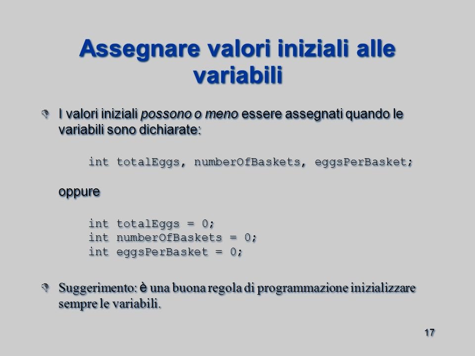17 Assegnare valori iniziali alle variabili  I valori iniziali possono o meno essere assegnati quando le variabili sono dichiarate: int totalEggs, numberOfBaskets, eggsPerBasket; oppure int totalEggs = 0; int numberOfBaskets = 0; int eggsPerBasket = 0;  Suggerimento: è una buona regola di programmazione inizializzare sempre le variabili.