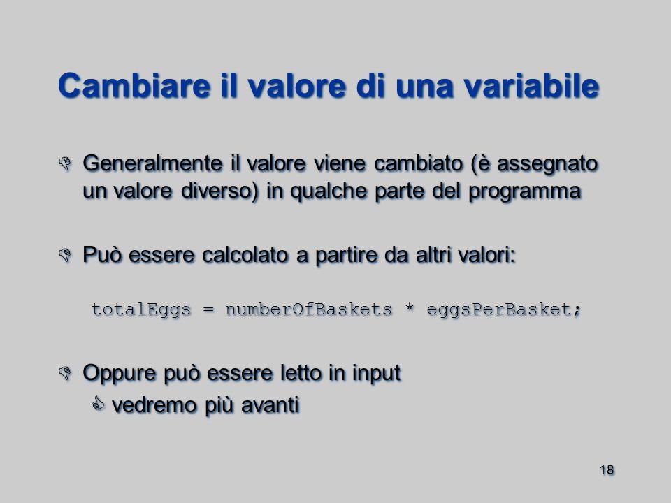 18 Cambiare il valore di una variabile  Generalmente il valore viene cambiato (è assegnato un valore diverso) in qualche parte del programma  Può essere calcolato a partire da altri valori: totalEggs = numberOfBaskets * eggsPerBasket;  Oppure può essere letto in input  vedremo più avanti  Generalmente il valore viene cambiato (è assegnato un valore diverso) in qualche parte del programma  Può essere calcolato a partire da altri valori: totalEggs = numberOfBaskets * eggsPerBasket;  Oppure può essere letto in input  vedremo più avanti