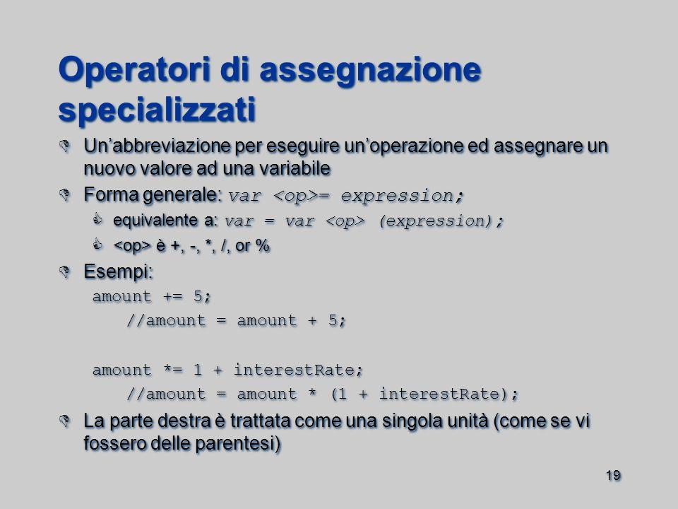 19 Operatori di assegnazione specializzati  Un'abbreviazione per eseguire un'operazione ed assegnare un nuovo valore ad una variabile  Forma generale: var = expression;  equivalente a: var = var (expression);  è +, -, *, /, or %  Esempi: amount += 5; //amount = amount + 5; amount *= 1 + interestRate; //amount = amount * (1 + interestRate);  La parte destra è trattata come una singola unità (come se vi fossero delle parentesi)  Un'abbreviazione per eseguire un'operazione ed assegnare un nuovo valore ad una variabile  Forma generale: var = expression;  equivalente a: var = var (expression);  è +, -, *, /, or %  Esempi: amount += 5; //amount = amount + 5; amount *= 1 + interestRate; //amount = amount * (1 + interestRate);  La parte destra è trattata come una singola unità (come se vi fossero delle parentesi)