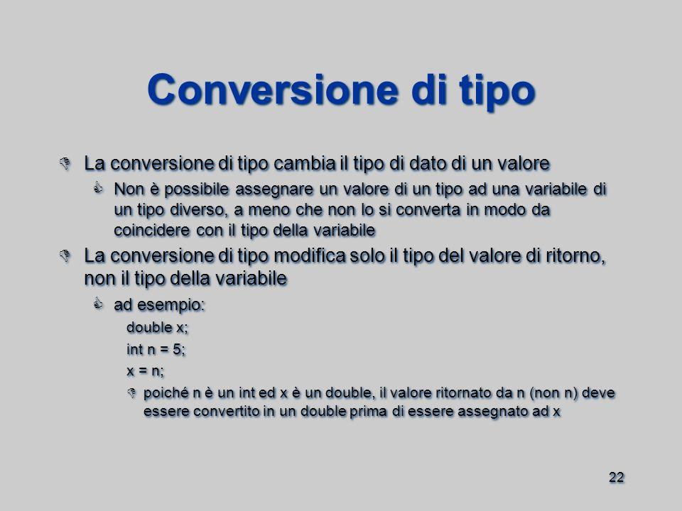 22 Conversione di tipo  La conversione di tipo cambia il tipo di dato di un valore  Non è possibile assegnare un valore di un tipo ad una variabile di un tipo diverso, a meno che non lo si converta in modo da coincidere con il tipo della variabile  La conversione di tipo modifica solo il tipo del valore di ritorno, non il tipo della variabile  ad esempio: double x; int n = 5; x = n;  poiché n è un int ed x è un double, il valore ritornato da n (non n) deve essere convertito in un double prima di essere assegnato ad x  La conversione di tipo cambia il tipo di dato di un valore  Non è possibile assegnare un valore di un tipo ad una variabile di un tipo diverso, a meno che non lo si converta in modo da coincidere con il tipo della variabile  La conversione di tipo modifica solo il tipo del valore di ritorno, non il tipo della variabile  ad esempio: double x; int n = 5; x = n;  poiché n è un int ed x è un double, il valore ritornato da n (non n) deve essere convertito in un double prima di essere assegnato ad x