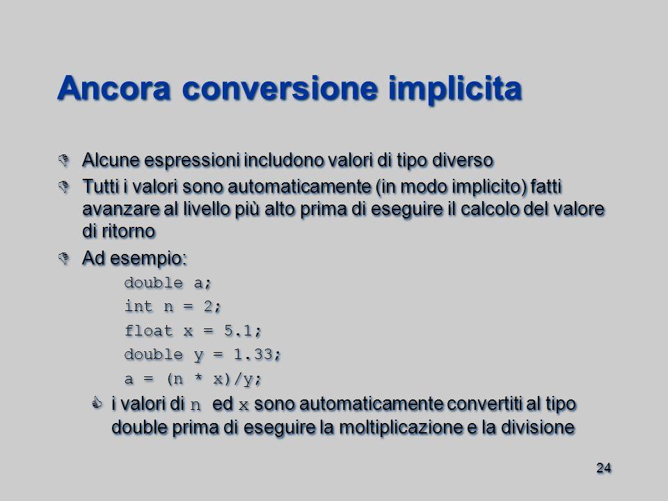 24 Ancora conversione implicita  Alcune espressioni includono valori di tipo diverso  Tutti i valori sono automaticamente (in modo implicito) fatti avanzare al livello più alto prima di eseguire il calcolo del valore di ritorno  Ad esempio: double a; int n = 2; float x = 5.1; double y = 1.33; a = (n * x)/y;  i valori di n ed x sono automaticamente convertiti al tipo double prima di eseguire la moltiplicazione e la divisione  Alcune espressioni includono valori di tipo diverso  Tutti i valori sono automaticamente (in modo implicito) fatti avanzare al livello più alto prima di eseguire il calcolo del valore di ritorno  Ad esempio: double a; int n = 2; float x = 5.1; double y = 1.33; a = (n * x)/y;  i valori di n ed x sono automaticamente convertiti al tipo double prima di eseguire la moltiplicazione e la divisione