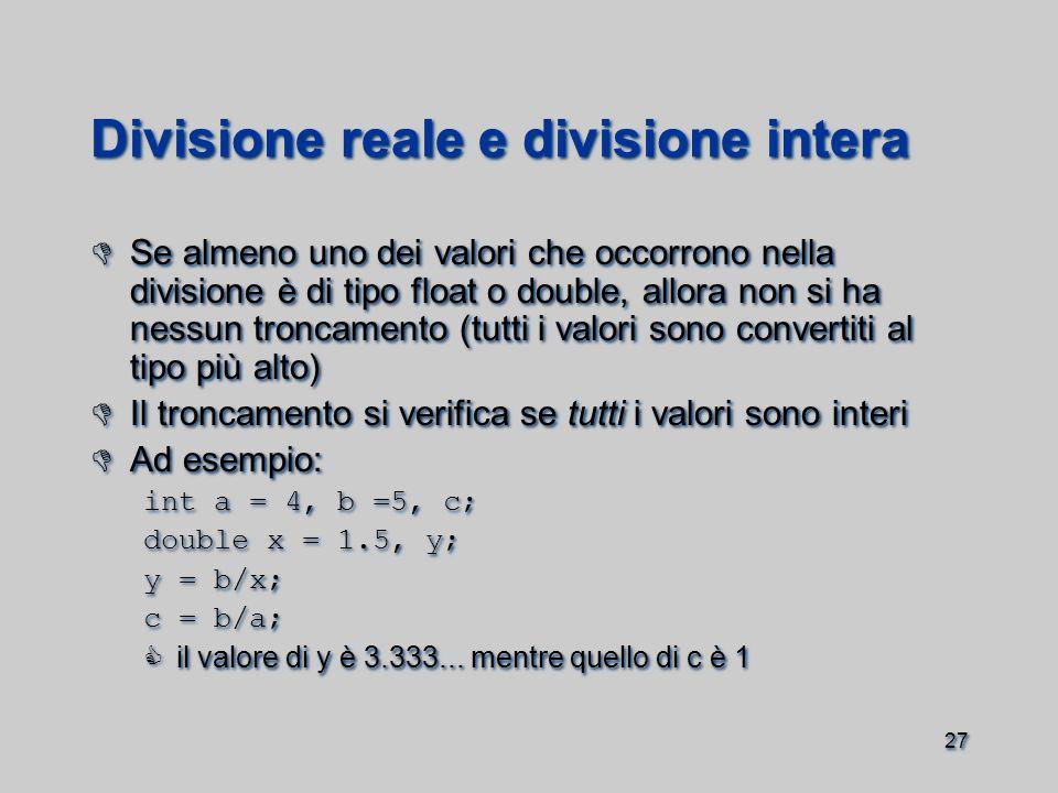 27 Divisione reale e divisione intera  Se almeno uno dei valori che occorrono nella divisione è di tipo float o double, allora non si ha nessun troncamento (tutti i valori sono convertiti al tipo più alto)  Il troncamento si verifica se tutti i valori sono interi  Ad esempio: int a = 4, b =5, c; double x = 1.5, y; y = b/x; c = b/a;  il valore di y è 3.333...