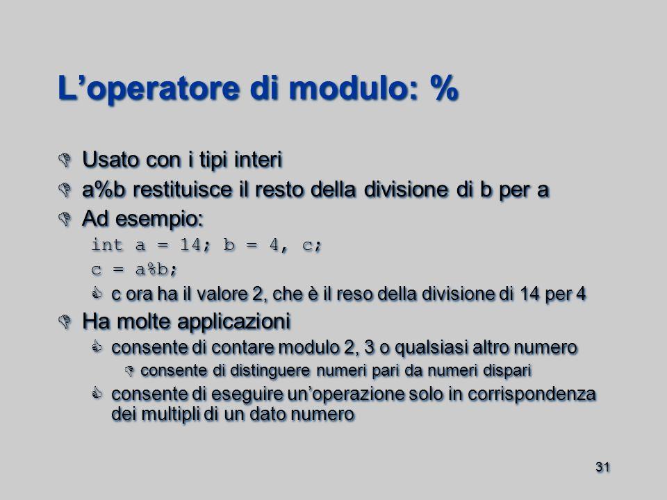 31 L'operatore di modulo: %  Usato con i tipi interi  a%b restituisce il resto della divisione di b per a  Ad esempio: int a = 14; b = 4, c; c = a%b;  c ora ha il valore 2, che è il reso della divisione di 14 per 4  Ha molte applicazioni  consente di contare modulo 2, 3 o qualsiasi altro numero  consente di distinguere numeri pari da numeri dispari  consente di eseguire un'operazione solo in corrispondenza dei multipli di un dato numero  Usato con i tipi interi  a%b restituisce il resto della divisione di b per a  Ad esempio: int a = 14; b = 4, c; c = a%b;  c ora ha il valore 2, che è il reso della divisione di 14 per 4  Ha molte applicazioni  consente di contare modulo 2, 3 o qualsiasi altro numero  consente di distinguere numeri pari da numeri dispari  consente di eseguire un'operazione solo in corrispondenza dei multipli di un dato numero