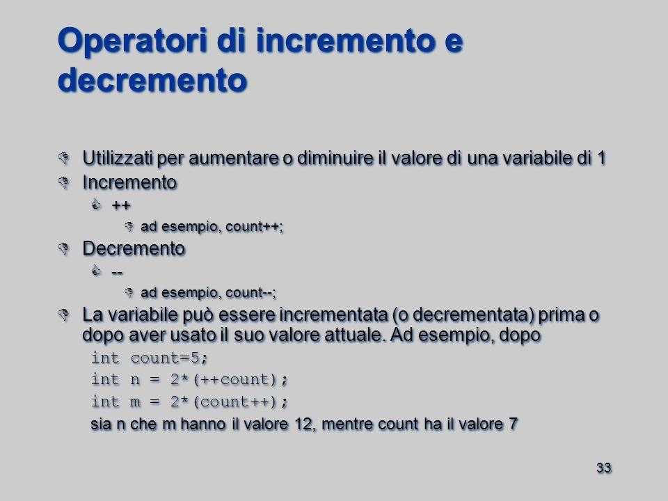 33 Operatori di incremento e decremento  Utilizzati per aumentare o diminuire il valore di una variabile di 1  Incremento  ++  ad esempio, count++;  Decremento  --  ad esempio, count--;  La variabile può essere incrementata (o decrementata) prima o dopo aver usato il suo valore attuale.