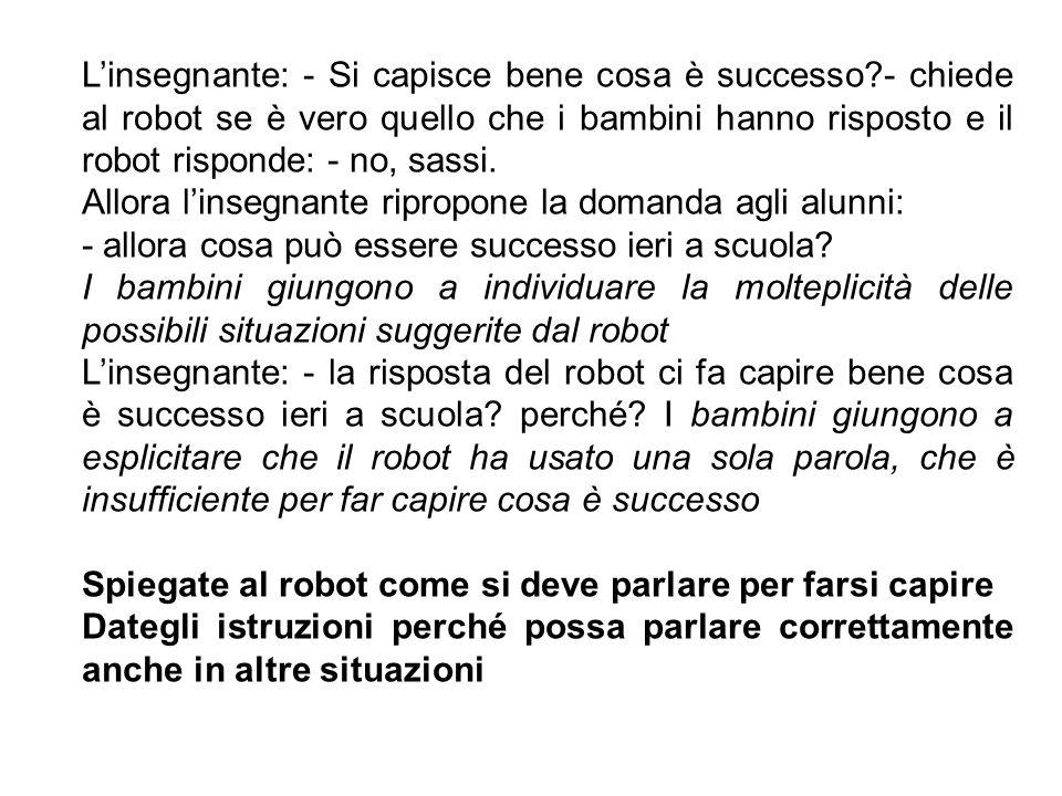 L'insegnante: - Si capisce bene cosa è successo?- chiede al robot se è vero quello che i bambini hanno risposto e il robot risponde: - no, sassi. Allo