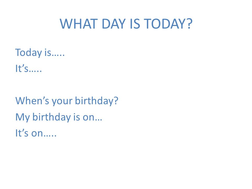 WHAT DAY IS TODAY? Today is….. It's….. When's your birthday? My birthday is on… It's on…..