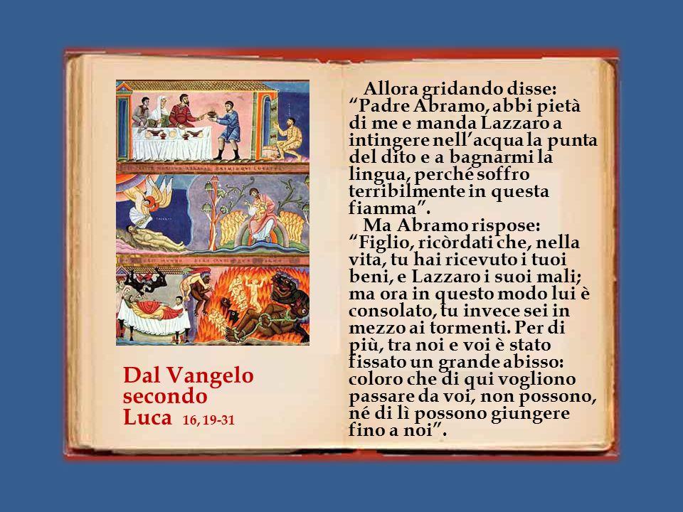 Allora gridando disse: Padre Abramo, abbi pietà di me e manda Lazzaro a intingere nell'acqua la punta del dito e a bagnarmi la lingua, perché soffro terribilmente in questa fiamma .
