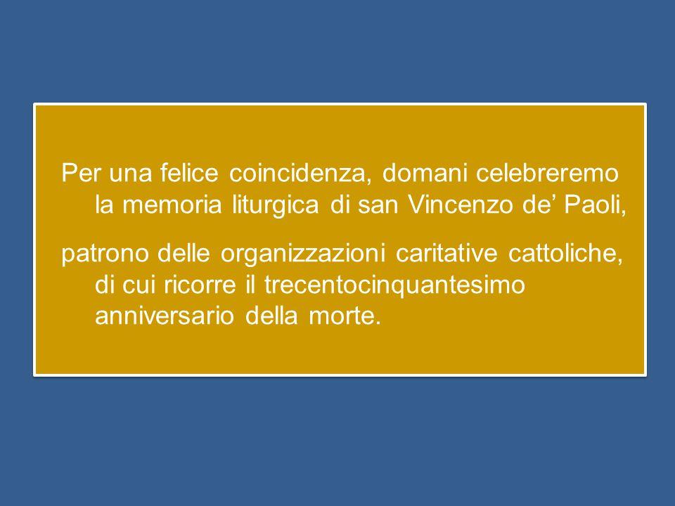 Per una felice coincidenza, domani celebreremo la memoria liturgica di san Vincenzo de' Paoli, patrono delle organizzazioni caritative cattoliche, di cui ricorre il trecentocinquantesimo anniversario della morte.