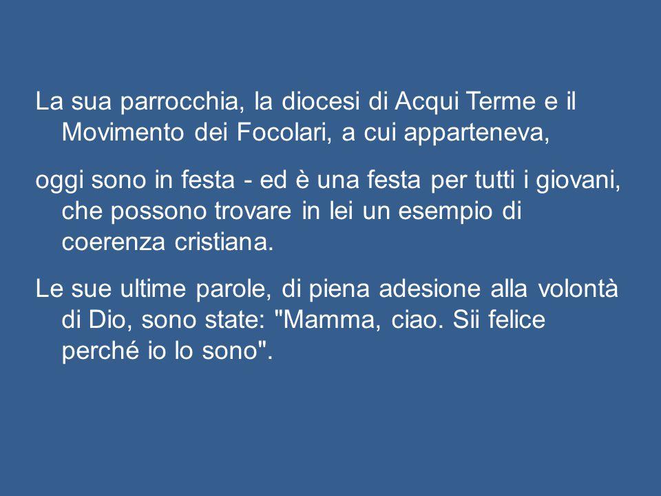 La sua parrocchia, la diocesi di Acqui Terme e il Movimento dei Focolari, a cui apparteneva, oggi sono in festa - ed è una festa per tutti i giovani, che possono trovare in lei un esempio di coerenza cristiana.