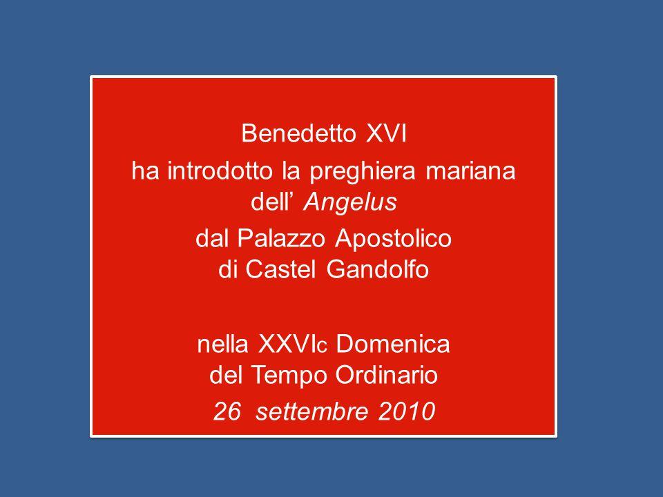 Benedetto XVI ha introdotto la preghiera mariana dell' Angelus dal Palazzo Apostolico di Castel Gandolfo nella XXVI c Domenica del Tempo Ordinario 26 settembre 2010 Benedetto XVI ha introdotto la preghiera mariana dell' Angelus dal Palazzo Apostolico di Castel Gandolfo nella XXVI c Domenica del Tempo Ordinario 26 settembre 2010