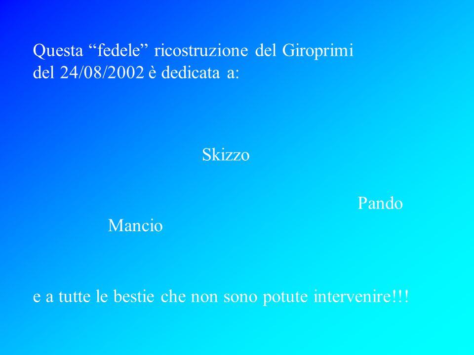 Questa fedele ricostruzione del Giroprimi del 24/08/2002 è dedicata a: Skizzo Pando Mancio e a tutte le bestie che non sono potute intervenire!!!