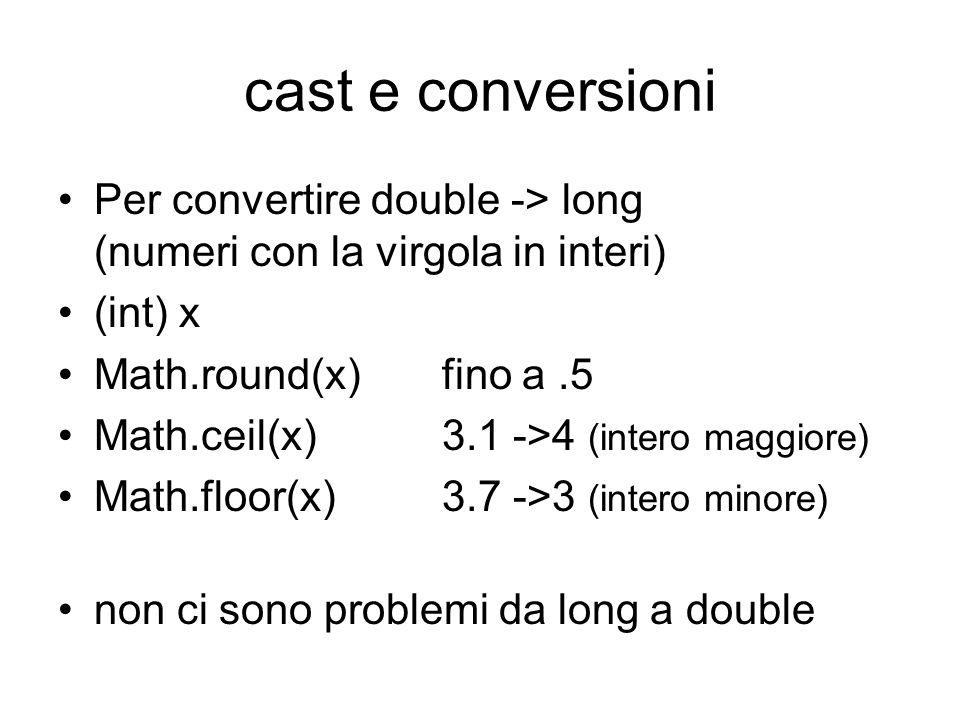cast e conversioni Per convertire double -> long (numeri con la virgola in interi) (int) x Math.round(x)fino a.5 Math.ceil(x)3.1 ->4 (intero maggiore) Math.floor(x)3.7 ->3 (intero minore) non ci sono problemi da long a double