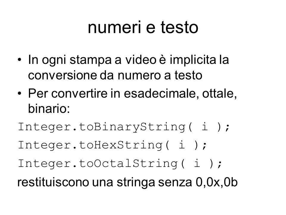 numeri e testo In ogni stampa a video è implicita la conversione da numero a testo Per convertire in esadecimale, ottale, binario: Integer.toBinaryString( i ); Integer.toHexString( i ); Integer.toOctalString( i ); restituiscono una stringa senza 0,0x,0b