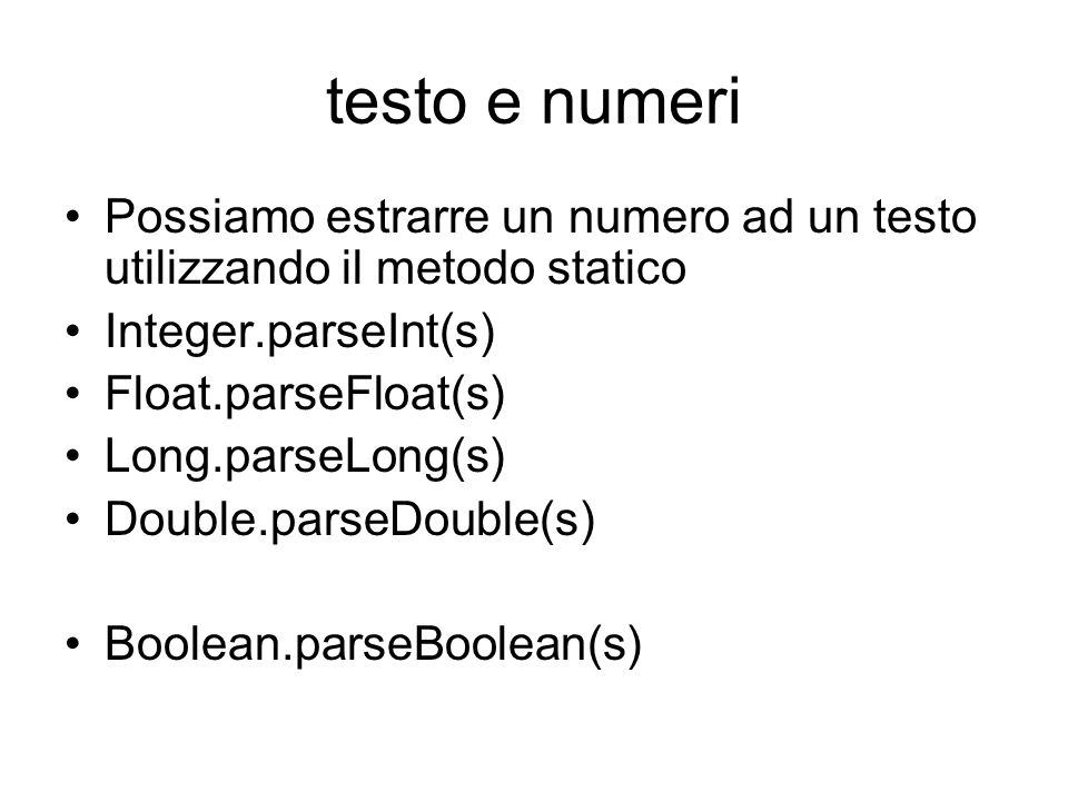 testo e numeri Possiamo estrarre un numero ad un testo utilizzando il metodo statico Integer.parseInt(s) Float.parseFloat(s) Long.parseLong(s) Double.parseDouble(s) Boolean.parseBoolean(s)
