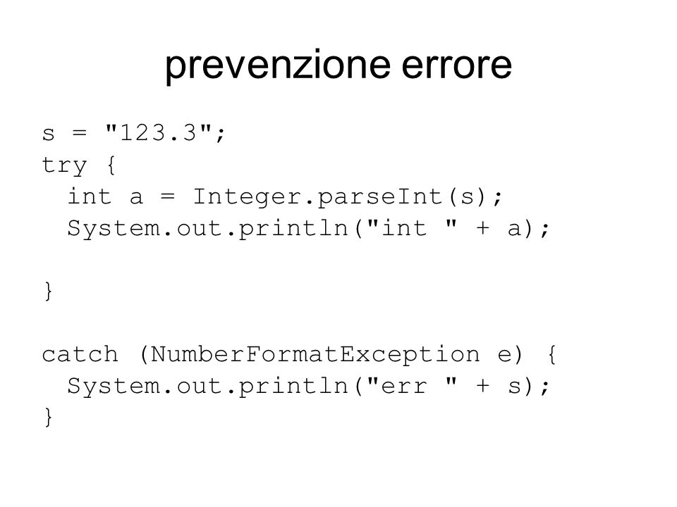 prevenzione errore s = 123.3 ; try { int a = Integer.parseInt(s); System.out.println( int + a); } catch (NumberFormatException e) { System.out.println( err + s); }