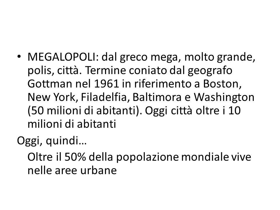 MEGALOPOLI: dal greco mega, molto grande, polis, città. Termine coniato dal geografo Gottman nel 1961 in riferimento a Boston, New York, Filadelfia, B