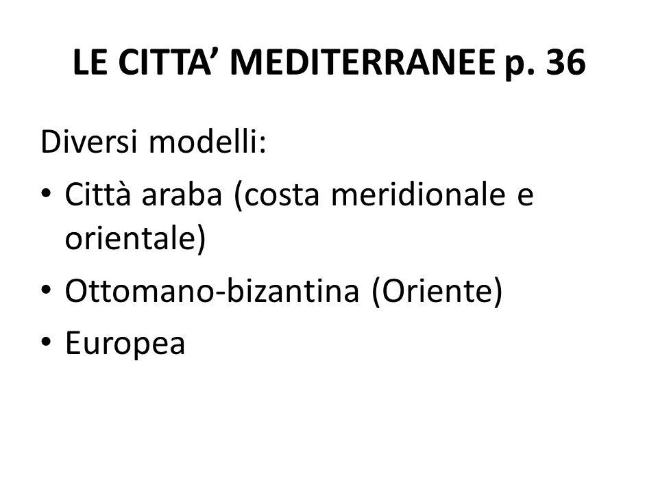 LE CITTA' MEDITERRANEE p. 36 Diversi modelli: Città araba (costa meridionale e orientale) Ottomano-bizantina (Oriente) Europea