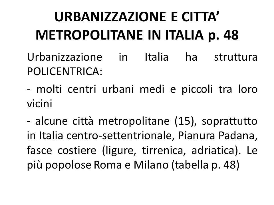 URBANIZZAZIONE E CITTA' METROPOLITANE IN ITALIA p. 48 Urbanizzazione in Italia ha struttura POLICENTRICA: - molti centri urbani medi e piccoli tra lor