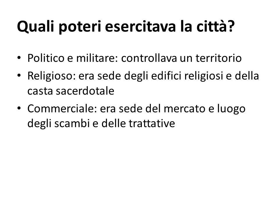 Quali poteri esercitava la città? Politico e militare: controllava un territorio Religioso: era sede degli edifici religiosi e della casta sacerdotale