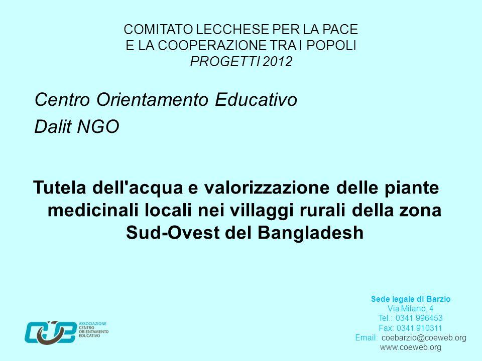 COMITATO LECCHESE PER LA PACE E LA COOPERAZIONE TRA I POPOLI PROGETTI 2012 Centro Orientamento Educativo Dalit NGO Tutela dell acqua e valorizzazione delle piante medicinali locali nei villaggi rurali della zona Sud-Ovest del Bangladesh Sede legale di Barzio Via Milano, 4 Tel.: 0341 996453 Fax: 0341 910311 Email: coebarzio@coeweb.org www.coeweb.org