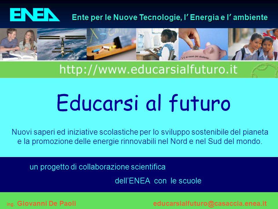 1progetto ENEA - Educarsi al futuro Ente per le Nuove Tecnologie, l ' Energia e l ' ambiente Educarsi al futuro Nuovi saperi ed iniziative scolastiche per lo sviluppo sostenibile del pianeta e la promozione delle energie rinnovabili nel Nord e nel Sud del mondo.
