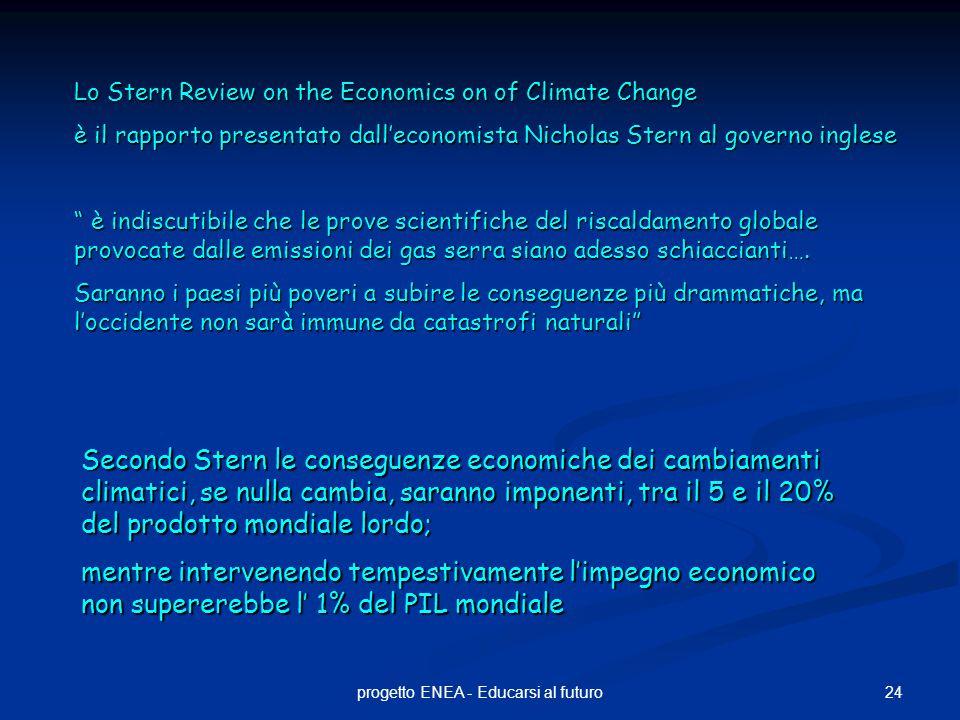 24progetto ENEA - Educarsi al futuro Lo Stern Review on the Economics on of Climate Change è il rapporto presentato dall'economista Nicholas Stern al governo inglese è indiscutibile che le prove scientifiche del riscaldamento globale provocate dalle emissioni dei gas serra siano adesso schiaccianti….